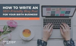 How to write a SEO-friendly blog post for your birth business - Wild World Mama.